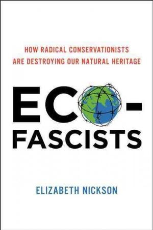 Eco-Fascists: How Radical Conservationists Are Destroying Our Natural Heritage Environmental Science & Ecology