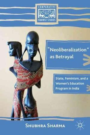 'Neoliberalization' as Betrayal: State, Feminism, and a Women's Education Program in India Women's Studies