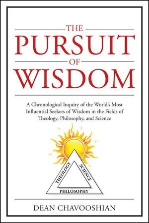 The Pursuit of Wisdom: A Chronological Inquiry of the World's Most Influential Seekers of Wisdom In the Fields of Theology, Philosophy and Science Philosophy