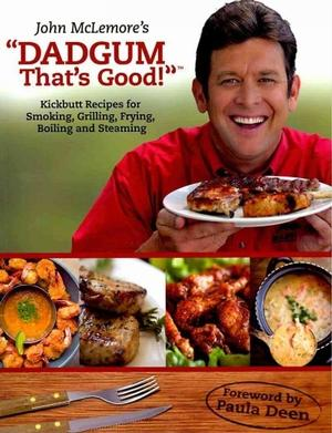 John McLemore's 'Dadgum That's Good!': Kickbutt Recipes for Smoking, Grilling, Frying, Boiling and Steaming Barbeque & Grilling