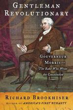 Gentleman Revolutionary : Gouverneur Morris--the Rake Who Wrote the Constitution American Revolution
